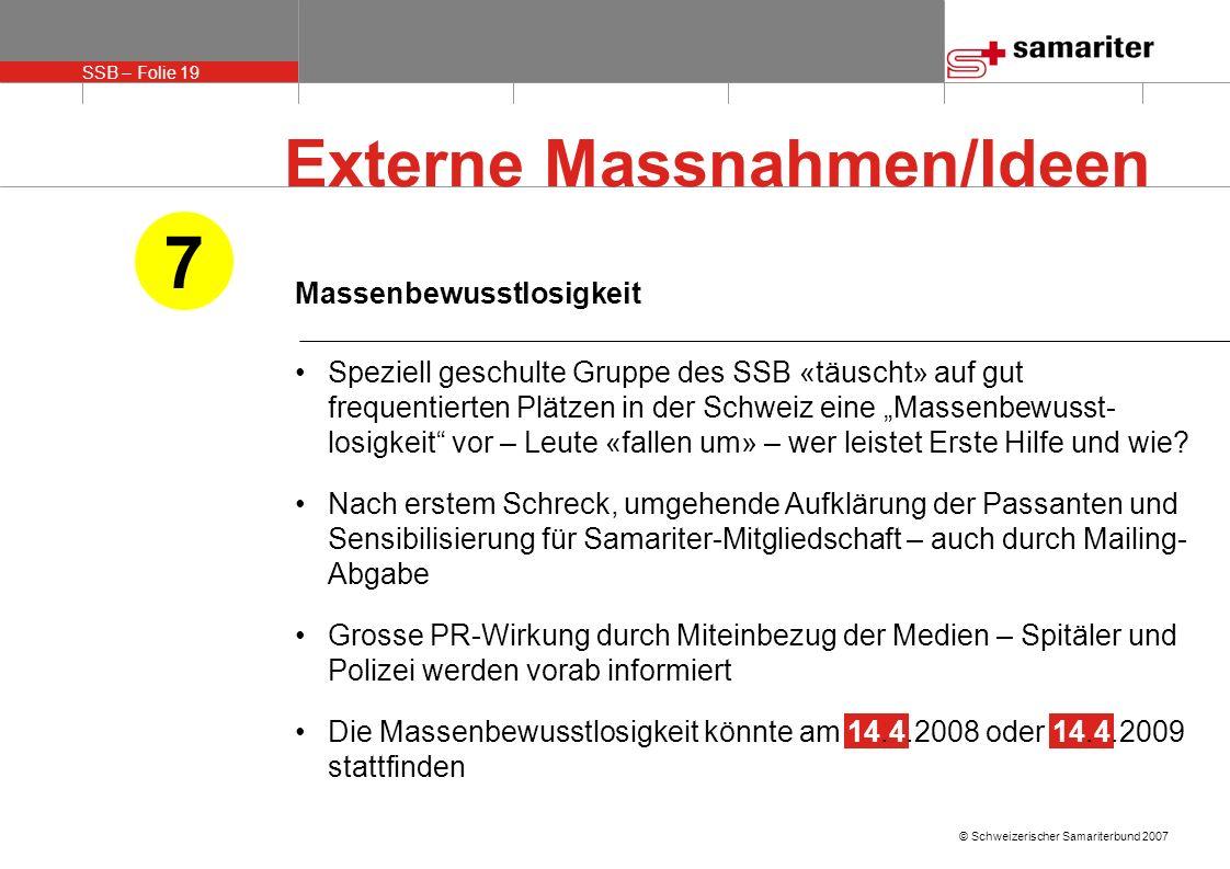 SSB – Folie 19 © Schweizerischer Samariterbund 2007 Massenbewusstlosigkeit Speziell geschulte Gruppe des SSB «täuscht» auf gut frequentierten Plätzen