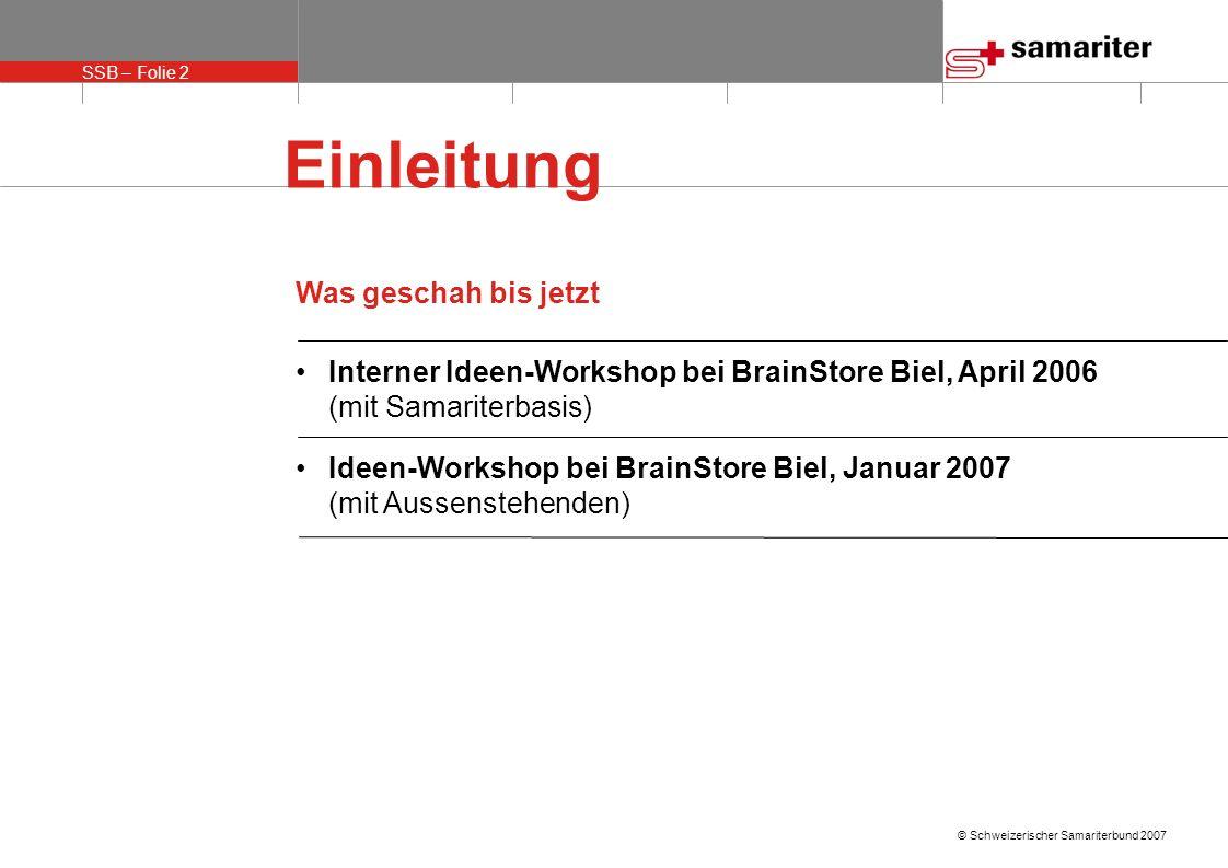 SSB – Folie 2 © Schweizerischer Samariterbund 2007 Einleitung Was geschah bis jetzt Interner Ideen-Workshop bei BrainStore Biel, April 2006 (mit Samar