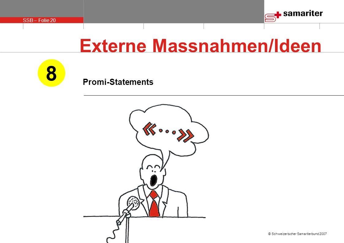 SSB – Folie 20 © Schweizerischer Samariterbund 2007 Promi-Statements 8 Externe Massnahmen/Ideen