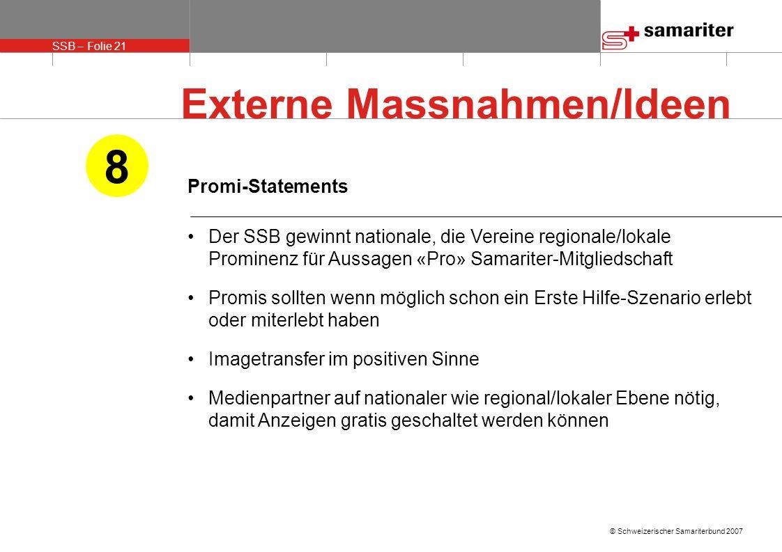 SSB – Folie 21 © Schweizerischer Samariterbund 2007 Promi-Statements Der SSB gewinnt nationale, die Vereine regionale/lokale Prominenz für Aussagen «P
