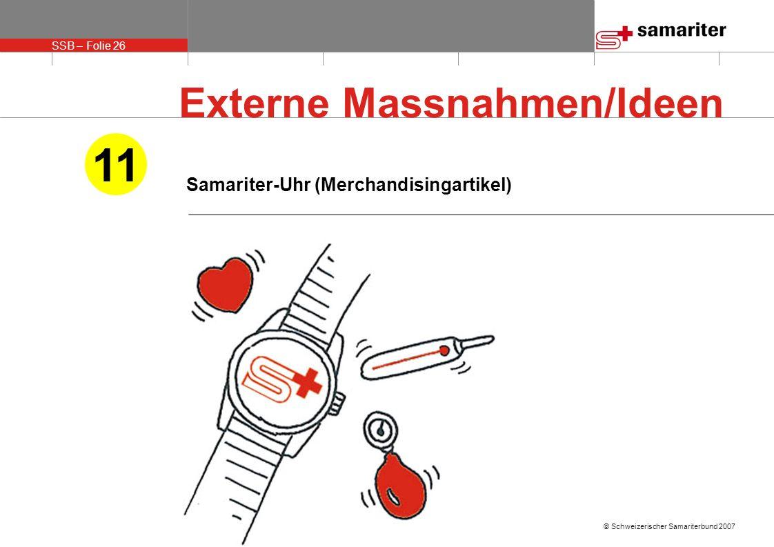 SSB – Folie 26 © Schweizerischer Samariterbund 2007 Samariter-Uhr (Merchandisingartikel) 11 Externe Massnahmen/Ideen