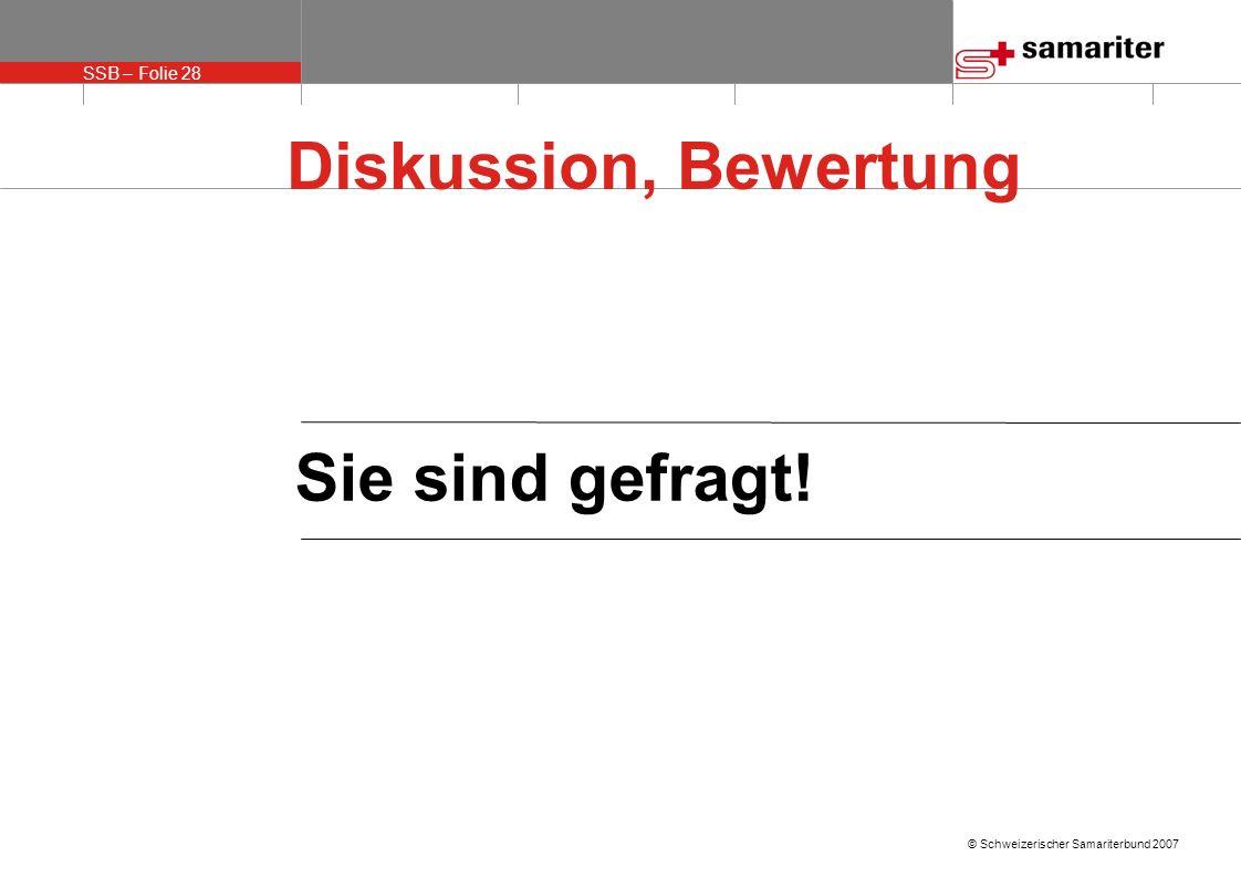 SSB – Folie 28 © Schweizerischer Samariterbund 2007 Diskussion, Bewertung Sie sind gefragt!