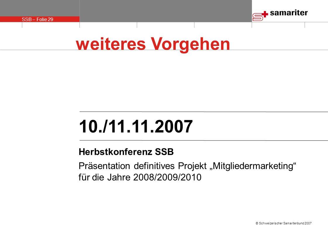 SSB – Folie 29 © Schweizerischer Samariterbund 2007 weiteres Vorgehen 10./11.11.2007 Herbstkonferenz SSB Präsentation definitives Projekt Mitgliederma