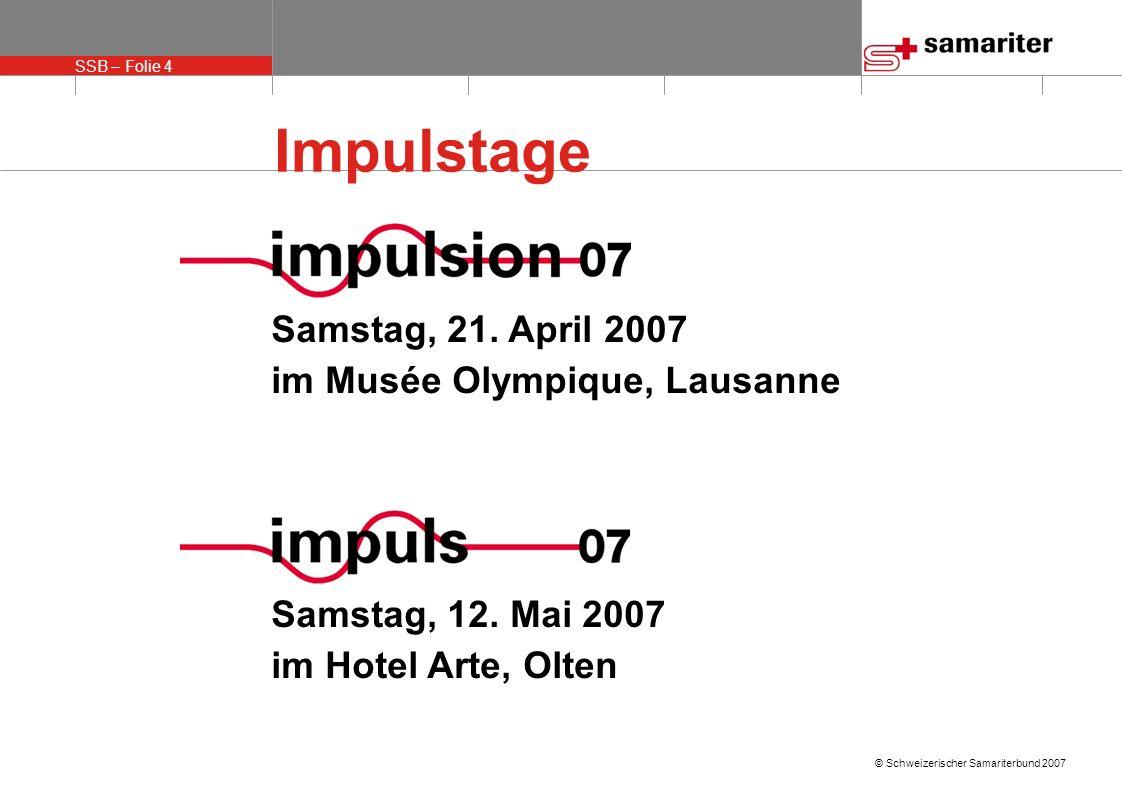 SSB – Folie 4 © Schweizerischer Samariterbund 2007 Impulstage Samstag, 21. April 2007 im Musée Olympique, Lausanne Samstag, 12. Mai 2007 im Hotel Arte