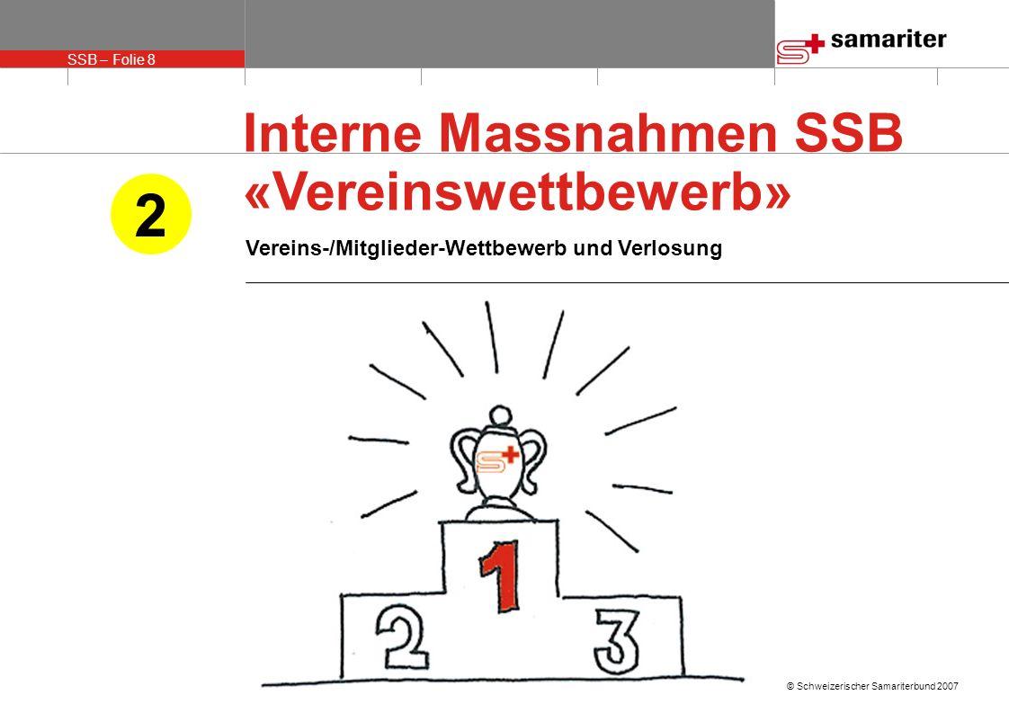 SSB – Folie 8 © Schweizerischer Samariterbund 2007 Interne Massnahmen SSB «Vereinswettbewerb» Vereins-/Mitglieder-Wettbewerb und Verlosung 2