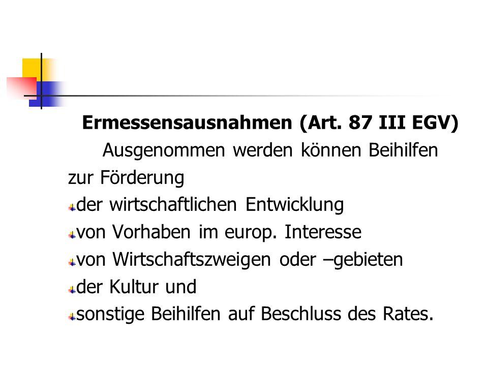 Ermessensausnahmen (Art. 87 III EGV) Ausgenommen werden können Beihilfen zur Förderung der wirtschaftlichen Entwicklung von Vorhaben im europ. Interes