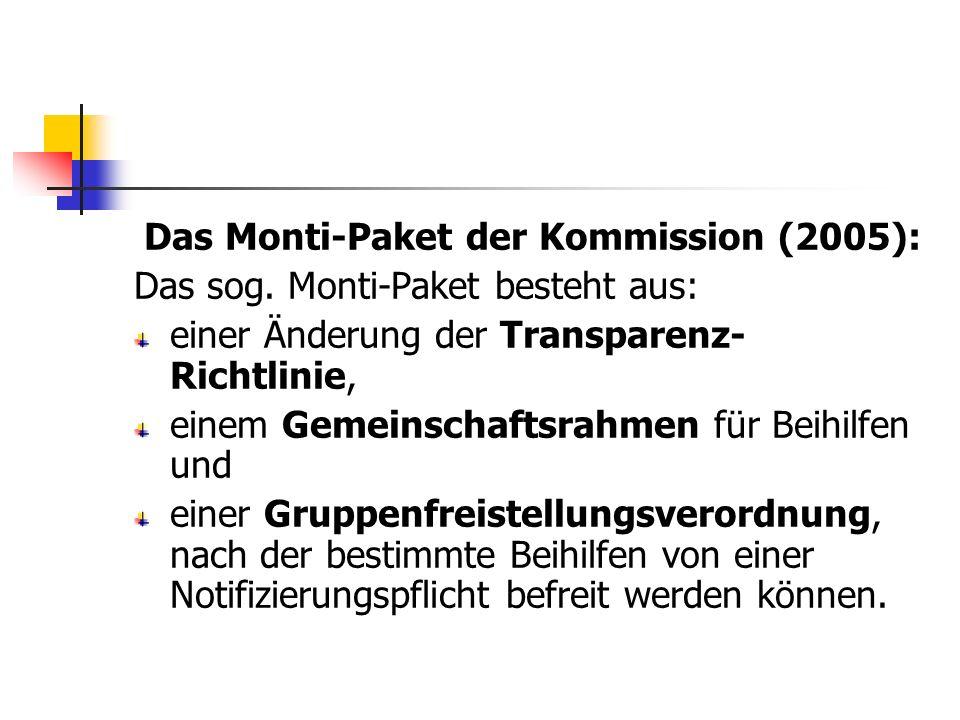 Das Monti-Paket der Kommission (2005): Das sog. Monti-Paket besteht aus: einer Änderung der Transparenz- Richtlinie, einem Gemeinschaftsrahmen für Bei