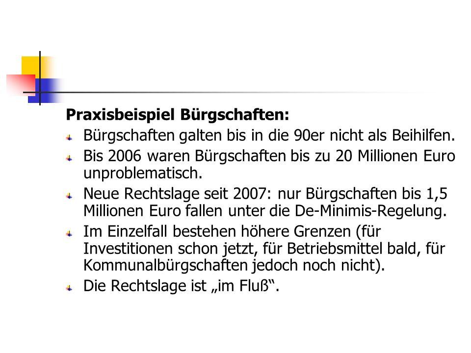 Praxisbeispiel Bürgschaften: Bürgschaften galten bis in die 90er nicht als Beihilfen. Bis 2006 waren Bürgschaften bis zu 20 Millionen Euro unproblemat