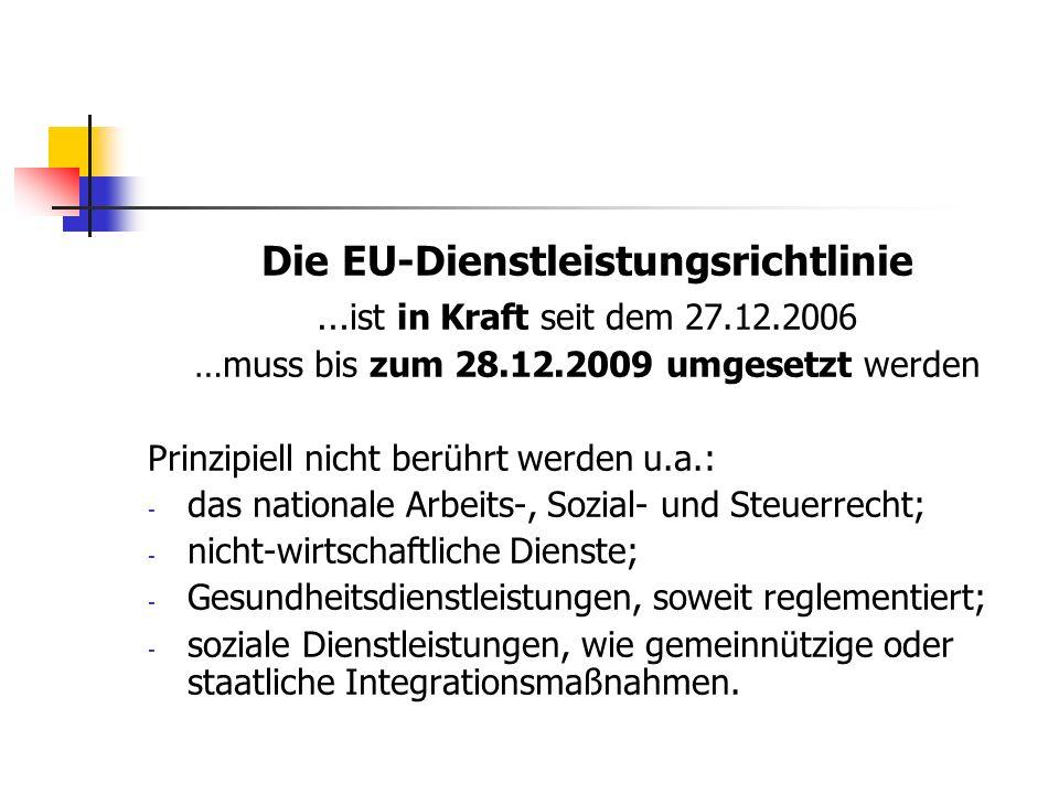 Die EU-Dienstleistungsrichtlinie … ist in Kraft seit dem 27.12.2006 …muss bis zum 28.12.2009 umgesetzt werden Prinzipiell nicht berührt werden u.a.: -