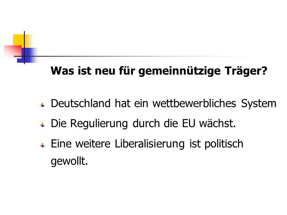 Was ist neu für gemeinnützige Träger? Deutschland hat ein wettbewerbliches System Die Regulierung durch die EU wächst. Eine weitere Liberalisierung is