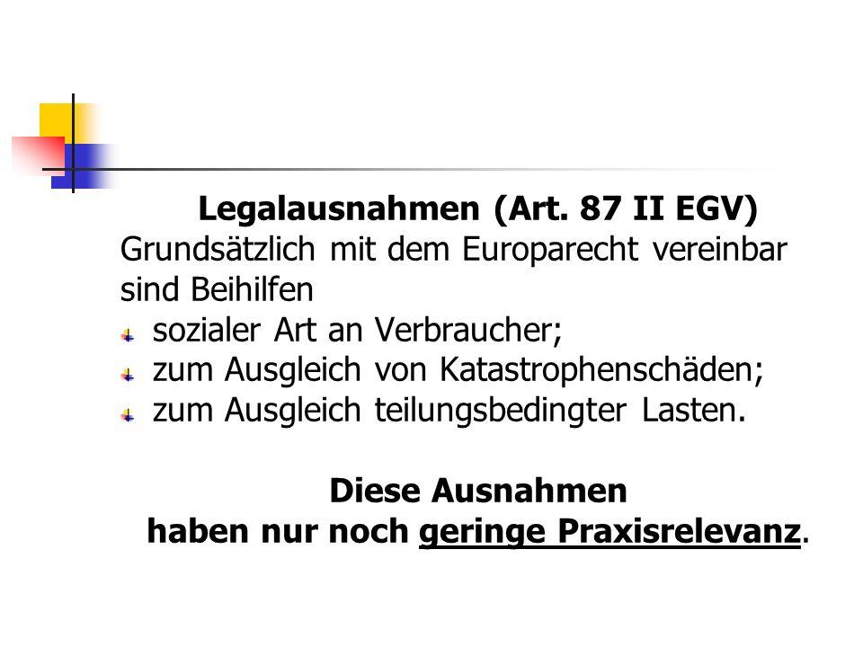 Legalausnahmen (Art. 87 II EGV) Grundsätzlich mit dem Europarecht vereinbar sind Beihilfen sozialer Art an Verbraucher; zum Ausgleich von Katastrophen