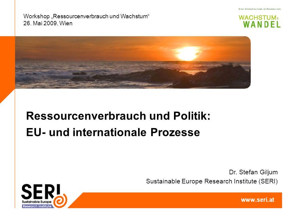 Workshop Ressourcenverbrauch und Wachstum 26. Mai 2009, Wien Ressourcenverbrauch und Politik: EU- und internationale Prozesse Dr. Stefan Giljum Sustai