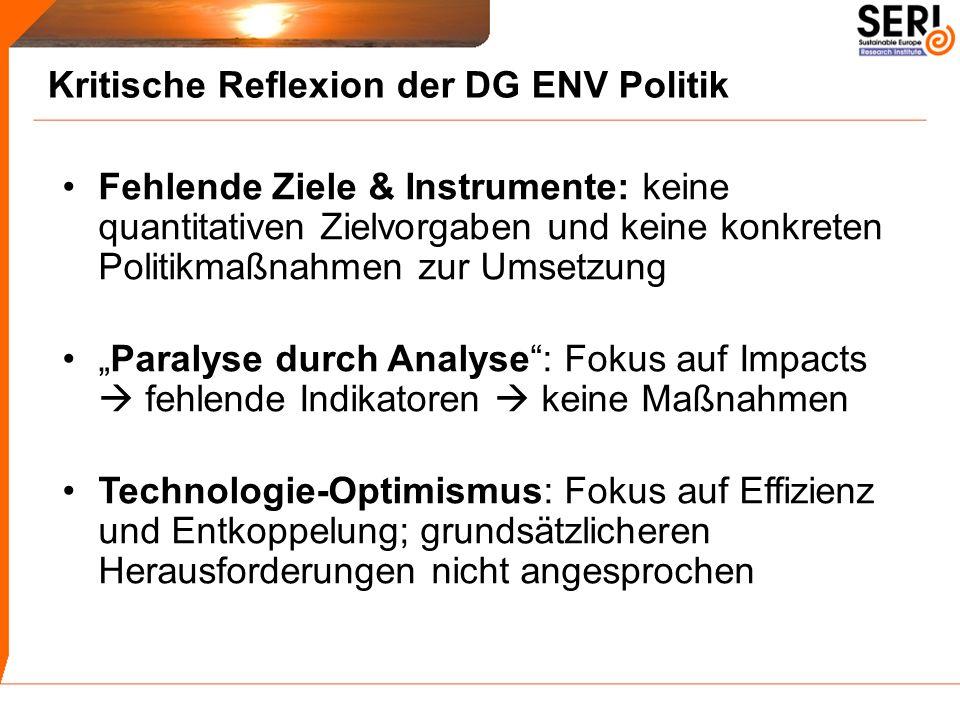 Kritische Reflexion der DG ENV Politik Fehlende Ziele & Instrumente: keine quantitativen Zielvorgaben und keine konkreten Politikmaßnahmen zur Umsetzung Paralyse durch Analyse: Fokus auf Impacts fehlende Indikatoren keine Maßnahmen Technologie-Optimismus: Fokus auf Effizienz und Entkoppelung; grundsätzlicheren Herausforderungen nicht angesprochen