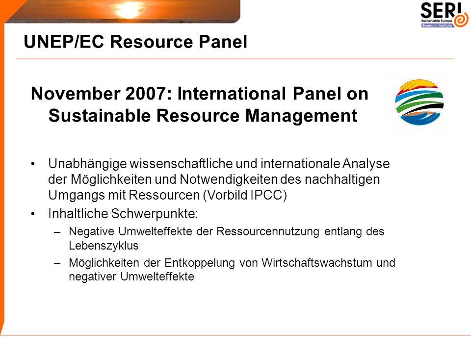 UNEP/EC Resource Panel November 2007: International Panel on Sustainable Resource Management Unabhängige wissenschaftliche und internationale Analyse der Möglichkeiten und Notwendigkeiten des nachhaltigen Umgangs mit Ressourcen (Vorbild IPCC) Inhaltliche Schwerpunkte: –Negative Umwelteffekte der Ressourcennutzung entlang des Lebenszyklus –Möglichkeiten der Entkoppelung von Wirtschaftswachstum und negativer Umwelteffekte