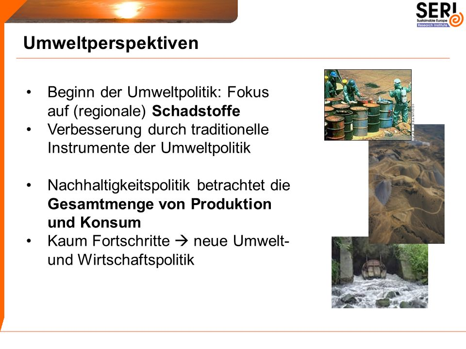 Umweltperspektiven Beginn der Umweltpolitik: Fokus auf (regionale) Schadstoffe Verbesserung durch traditionelle Instrumente der Umweltpolitik Nachhalt