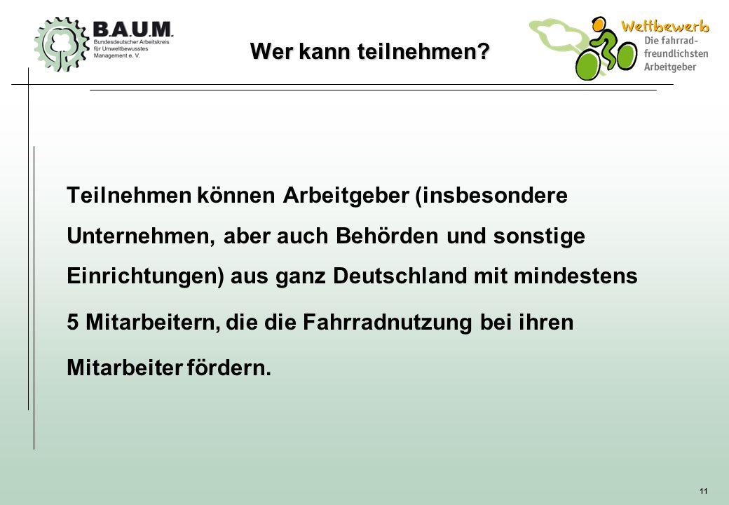 11 Wer kann teilnehmen? Teilnehmen können Arbeitgeber (insbesondere Unternehmen, aber auch Behörden und sonstige Einrichtungen) aus ganz Deutschland m