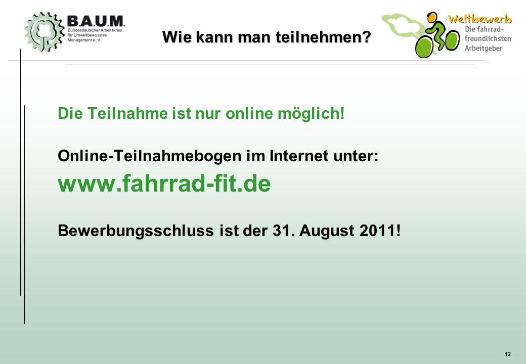 12 Wie kann man teilnehmen? Die Teilnahme ist nur online möglich! Online-Teilnahmebogen im Internet unter: www.fahrrad-fit.de Bewerbungsschluss ist de