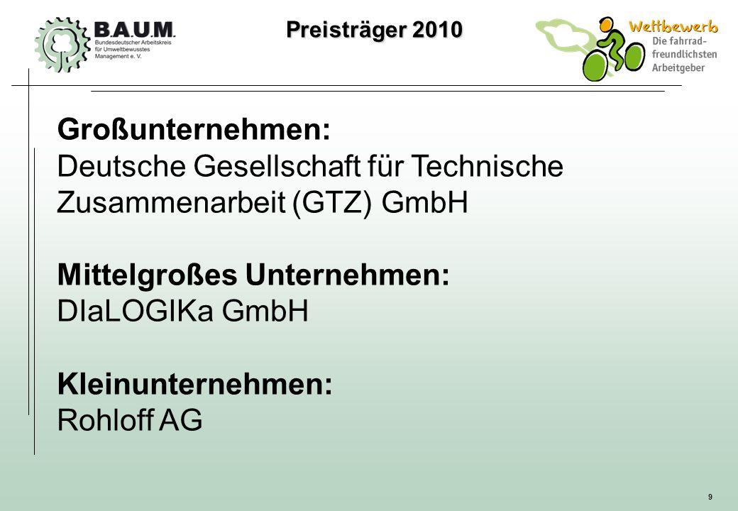 9 Großunternehmen: Deutsche Gesellschaft für Technische Zusammenarbeit (GTZ) GmbH Mittelgroßes Unternehmen: DIaLOGIKa GmbH Kleinunternehmen: Rohloff A