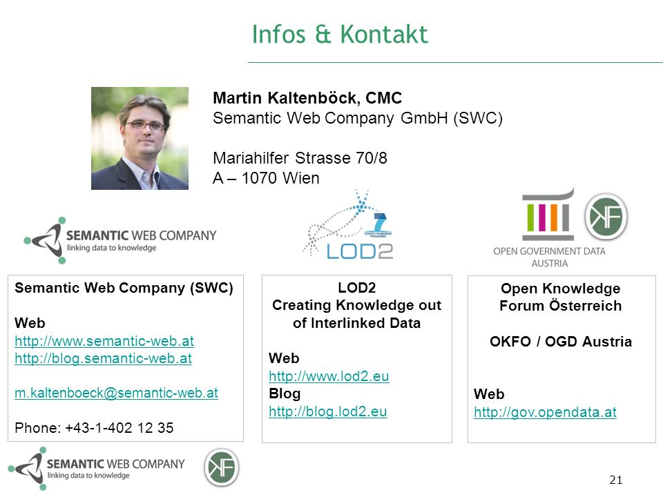 Infos & Kontakt 21 Martin Kaltenböck, CMC Semantic Web Company GmbH (SWC) Mariahilfer Strasse 70/8 A – 1070 Wien Semantic Web Company (SWC) Web http://www.semantic-web.at http://www.semantic-web.at http://blog.semantic-web.at m.kaltenboeck@semantic-web.at Phone: +43-1-402 12 35 Open Knowledge Forum Österreich OKFO / OGD Austria Web http://gov.opendata.at http://gov.opendata.at LOD2 Creating Knowledge out of Interlinked Data Web http://www.lod2.eu http://www.lod2.eu Blog http://blog.lod2.eu