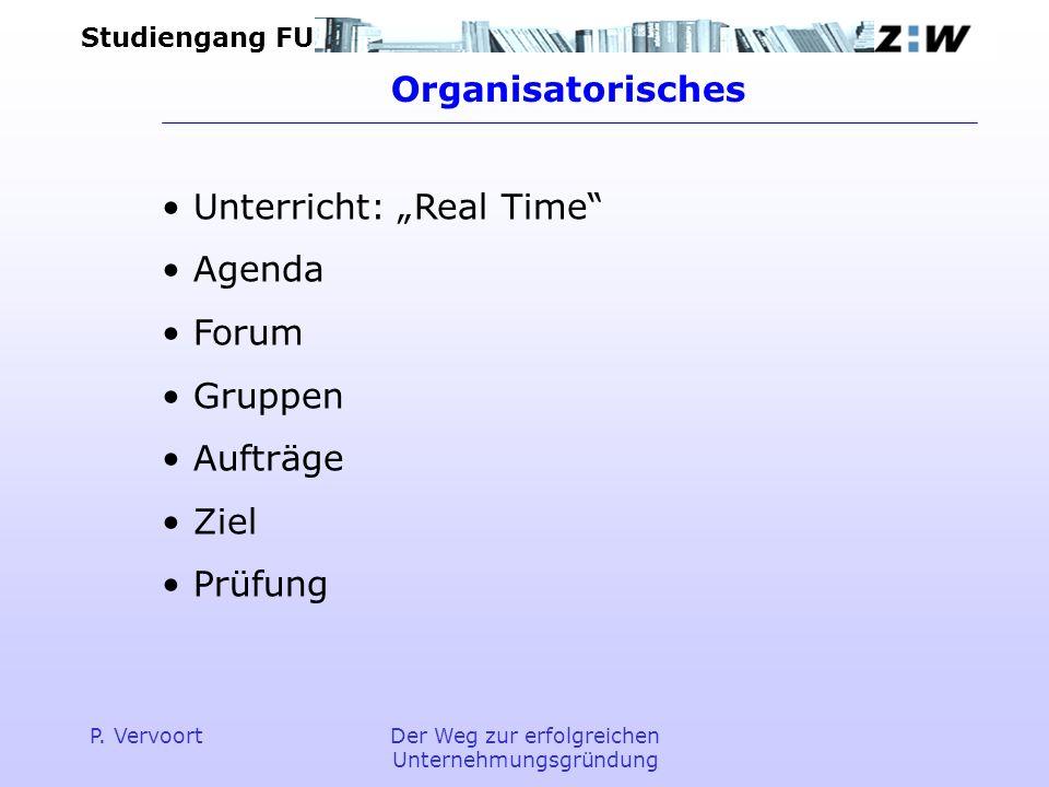 Studiengang FU P. VervoortDer Weg zur erfolgreichen Unternehmungsgründung Organisatorisches Unterricht: Real Time Agenda Forum Gruppen Aufträge Ziel P