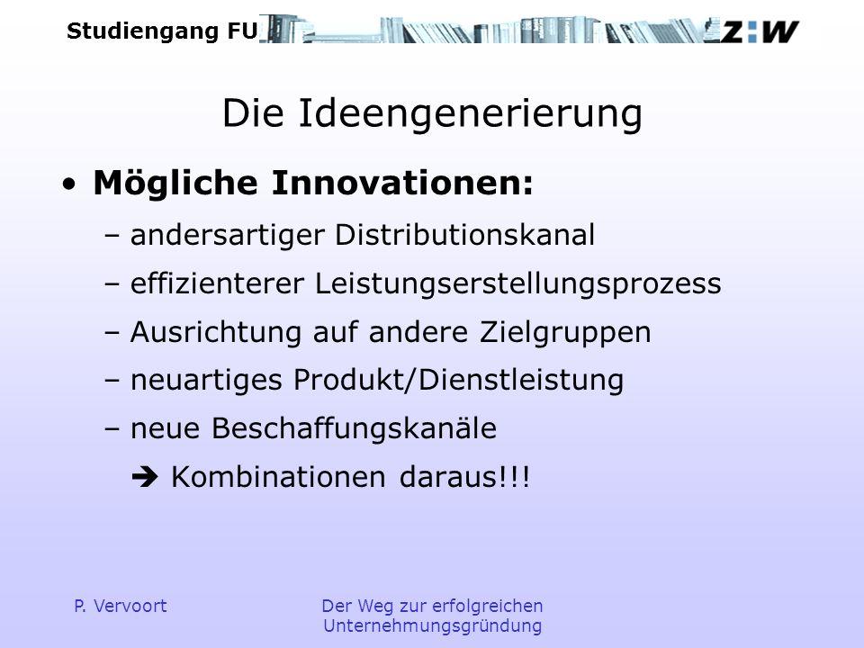 Studiengang FU P. VervoortDer Weg zur erfolgreichen Unternehmungsgründung Die Ideengenerierung Mögliche Innovationen: –andersartiger Distributionskana