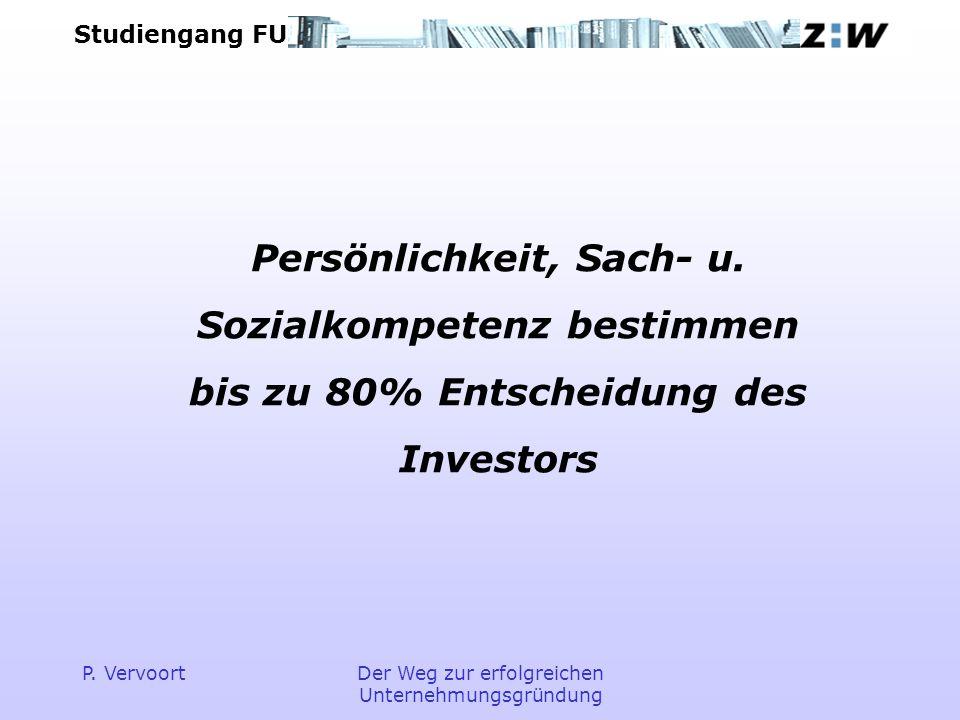 Studiengang FU P. VervoortDer Weg zur erfolgreichen Unternehmungsgründung Persönlichkeit, Sach- u. Sozialkompetenz bestimmen bis zu 80% Entscheidung d
