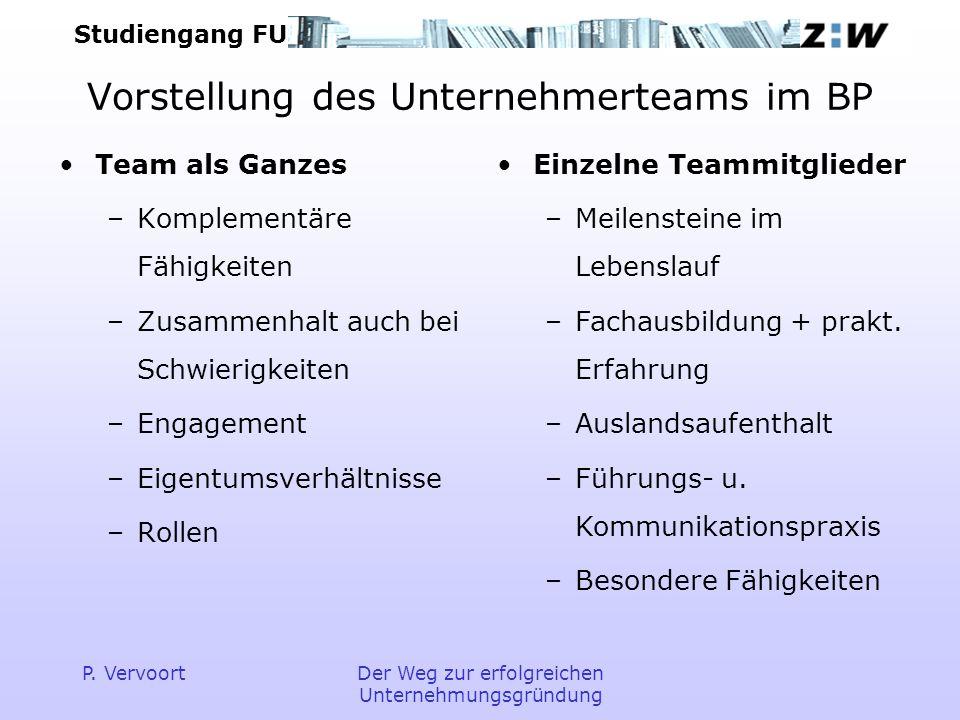 Studiengang FU P. VervoortDer Weg zur erfolgreichen Unternehmungsgründung Vorstellung des Unternehmerteams im BP Team als Ganzes –Komplementäre Fähigk