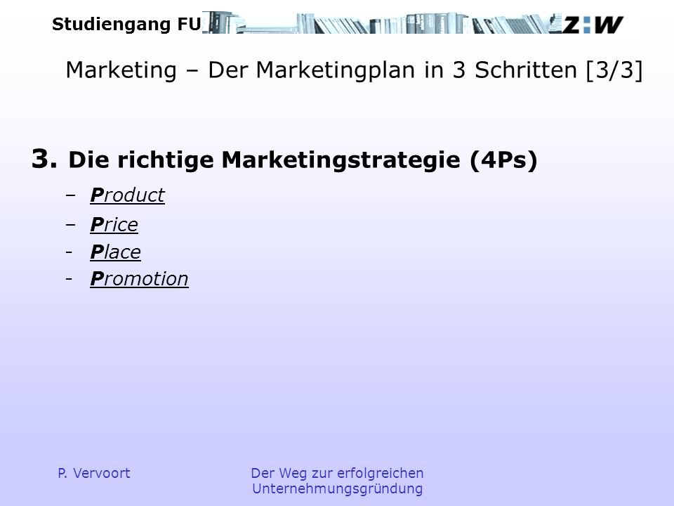 Studiengang FU P. VervoortDer Weg zur erfolgreichen Unternehmungsgründung Marketing – Der Marketingplan in 3 Schritten [3/3] 3. Die richtige Marketing