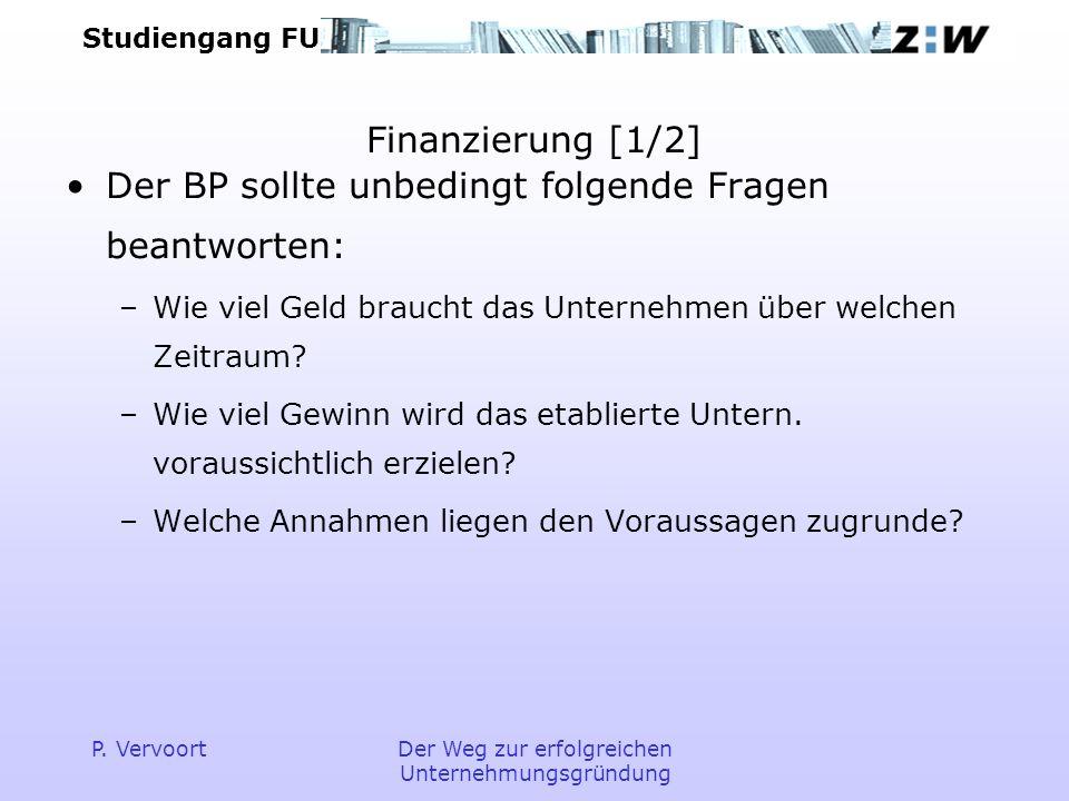 Studiengang FU P. VervoortDer Weg zur erfolgreichen Unternehmungsgründung Finanzierung [1/2] Der BP sollte unbedingt folgende Fragen beantworten: –Wie