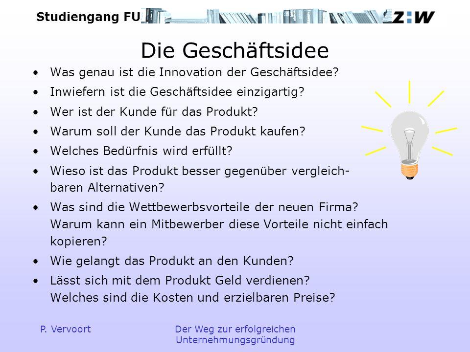 Studiengang FU P. VervoortDer Weg zur erfolgreichen Unternehmungsgründung Die Geschäftsidee Was genau ist die Innovation der Geschäftsidee? Inwiefern