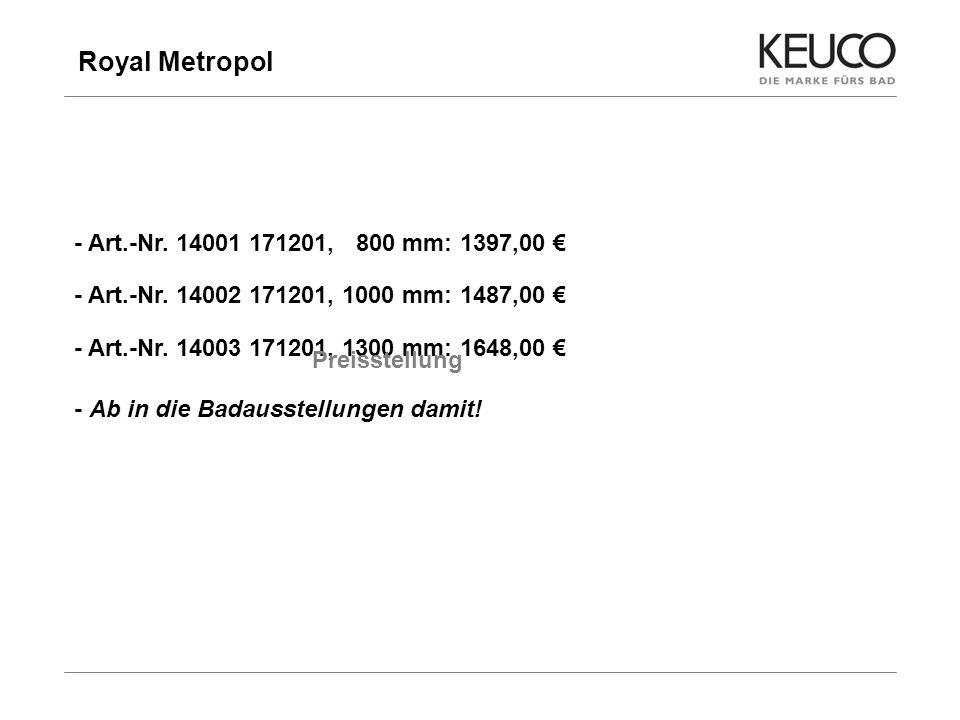 Royal Metropol 19 - Art.-Nr. 14001 171201, 800 mm: 1397,00 - Art.-Nr. 14002 171201, 1000 mm: 1487,00 - Art.-Nr. 14003 171201, 1300 mm: 1648,00 Preisst