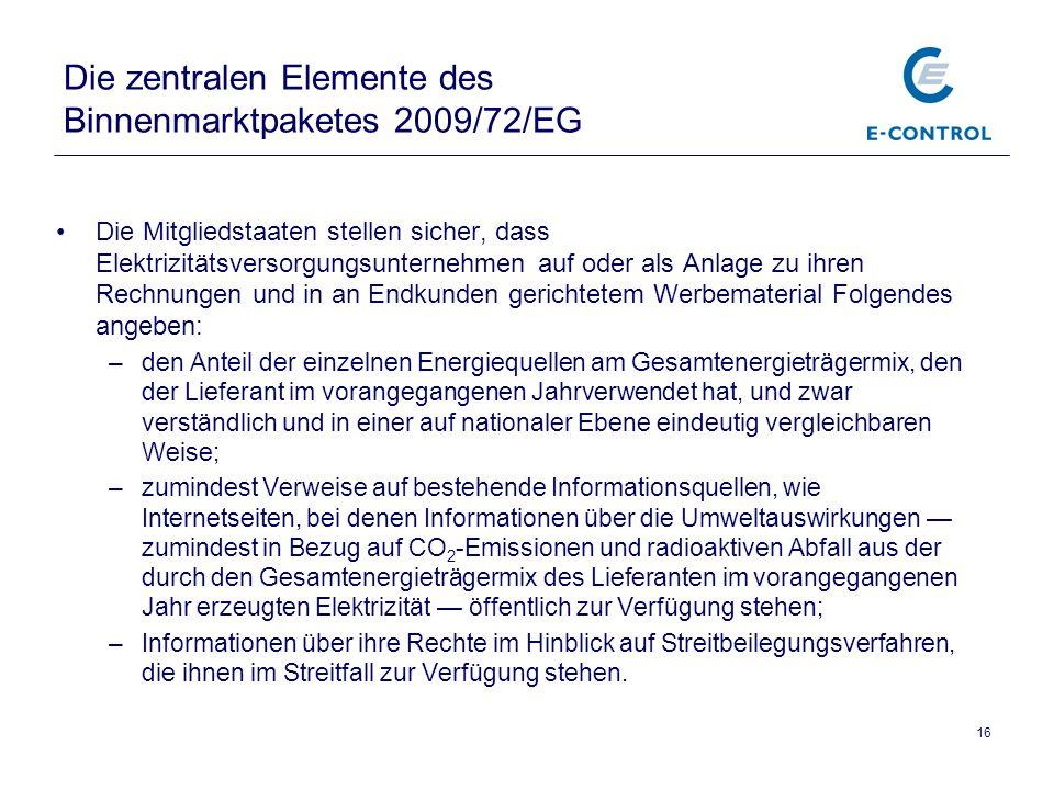 16 Die zentralen Elemente des Binnenmarktpaketes 2009/72/EG Die Mitgliedstaaten stellen sicher, dass Elektrizitätsversorgungsunternehmen auf oder als Anlage zu ihren Rechnungen und in an Endkunden gerichtetem Werbematerial Folgendes angeben: –den Anteil der einzelnen Energiequellen am Gesamtenergieträgermix, den der Lieferant im vorangegangenen Jahrverwendet hat, und zwar verständlich und in einer auf nationaler Ebene eindeutig vergleichbaren Weise; –zumindest Verweise auf bestehende Informationsquellen, wie Internetseiten, bei denen Informationen über die Umweltauswirkungen zumindest in Bezug auf CO 2 -Emissionen und radioaktiven Abfall aus der durch den Gesamtenergieträgermix des Lieferanten im vorangegangenen Jahr erzeugten Elektrizität öffentlich zur Verfügung stehen; –Informationen über ihre Rechte im Hinblick auf Streitbeilegungsverfahren, die ihnen im Streitfall zur Verfügung stehen.
