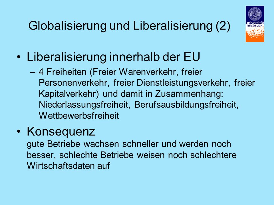 Globalisierung und Liberalisierung (2) Liberalisierung innerhalb der EU –4 Freiheiten (Freier Warenverkehr, freier Personenverkehr, freier Dienstleistungsverkehr, freier Kapitalverkehr) und damit in Zusammenhang: Niederlassungsfreiheit, Berufsausbildungsfreiheit, Wettbewerbsfreiheit Konsequenz gute Betriebe wachsen schneller und werden noch besser, schlechte Betriebe weisen noch schlechtere Wirtschaftsdaten auf