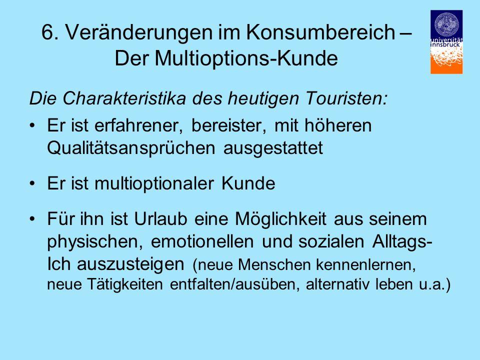 6. Veränderungen im Konsumbereich – Der Multioptions-Kunde Die Charakteristika des heutigen Touristen: Er ist erfahrener, bereister, mit höheren Quali