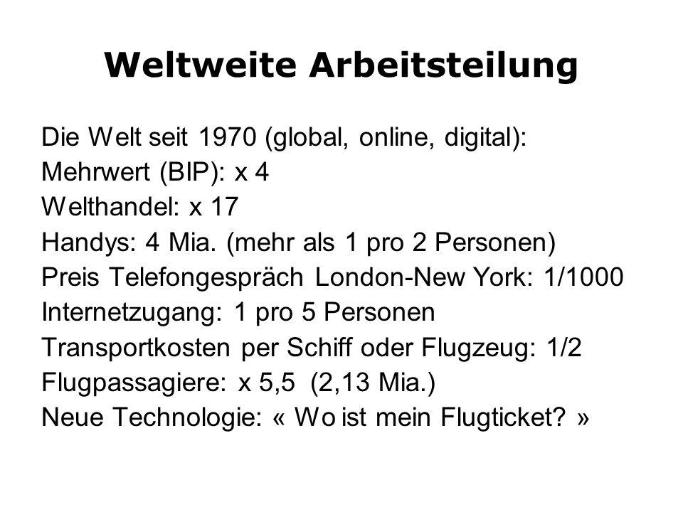 Weltweite Arbeitsteilung Die Welt seit 1970 (global, online, digital): Mehrwert (BIP): x 4 Welthandel: x 17 Handys: 4 Mia.
