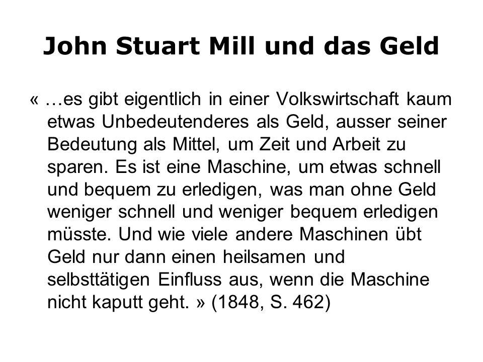 John Stuart Mill und das Geld « …es gibt eigentlich in einer Volkswirtschaft kaum etwas Unbedeutenderes als Geld, ausser seiner Bedeutung als Mittel, um Zeit und Arbeit zu sparen.