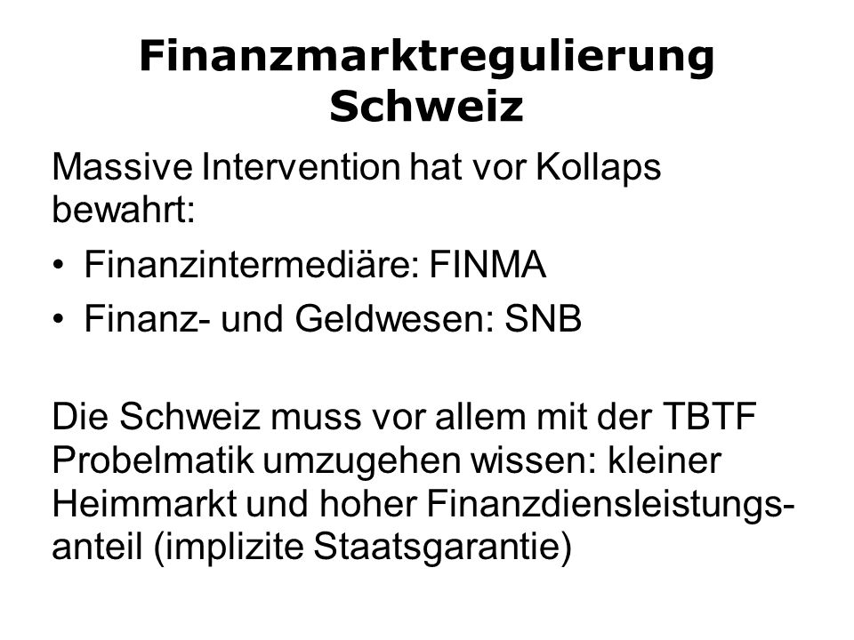 Finanzmarktregulierung Schweiz Massive Intervention hat vor Kollaps bewahrt: Finanzintermediäre: FINMA Finanz- und Geldwesen: SNB Die Schweiz muss vor allem mit der TBTF Probelmatik umzugehen wissen: kleiner Heimmarkt und hoher Finanzdiensleistungs- anteil (implizite Staatsgarantie)