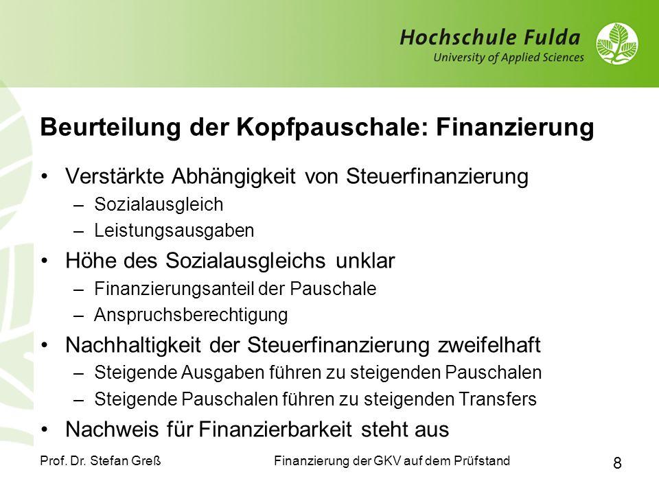 Finanzierung der GKV auf dem Prüfstand Prof. Dr. Stefan Greß 8 Beurteilung der Kopfpauschale: Finanzierung Verstärkte Abhängigkeit von Steuerfinanzier