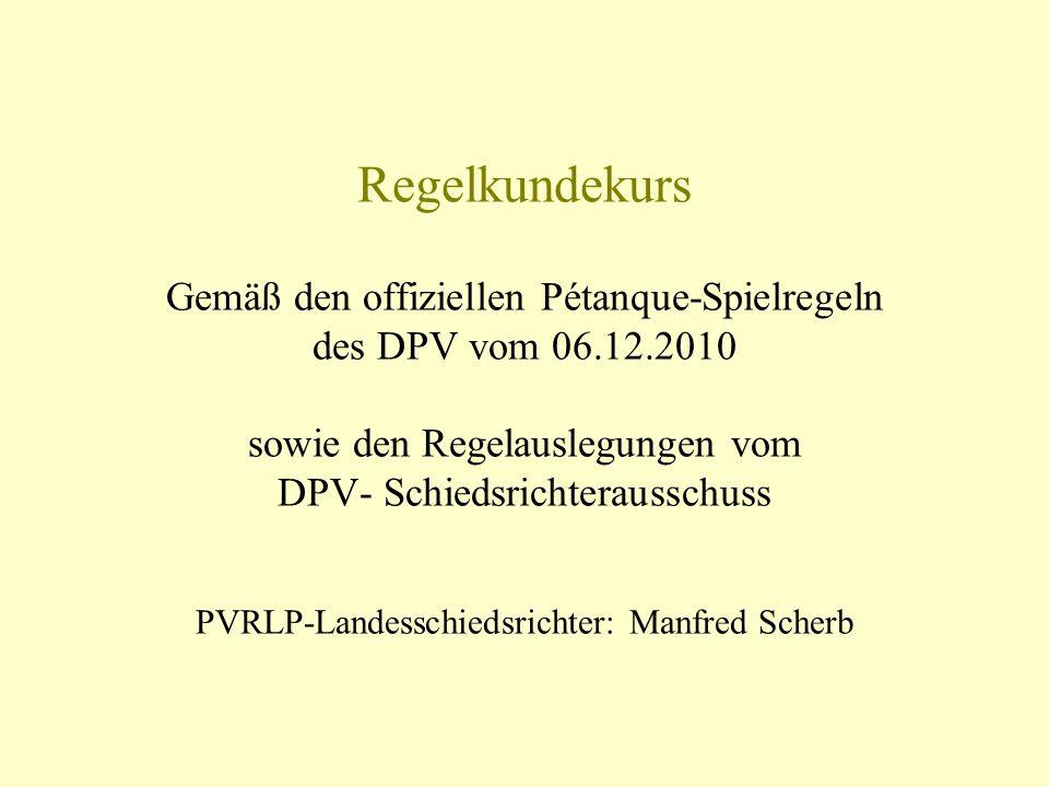 Regelkundekurs Gemäß den offiziellen Pétanque-Spielregeln des DPV vom 06.12.2010 sowie den Regelauslegungen vom DPV- Schiedsrichterausschuss PVRLP-Lan