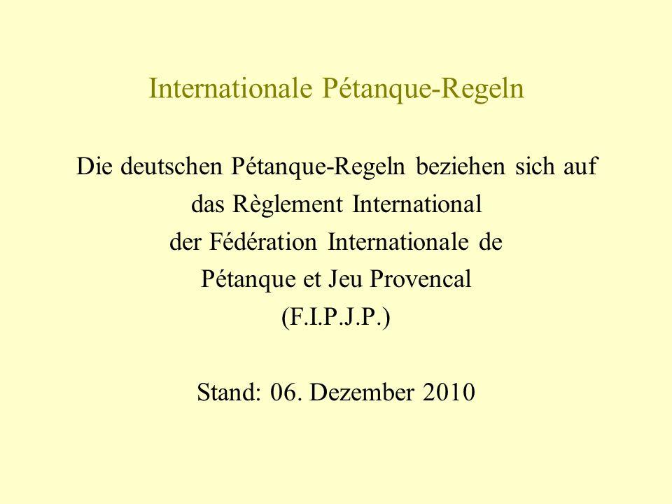 Internationale Pétanque-Regeln Die deutschen Pétanque-Regeln beziehen sich auf das Règlement International der Fédération Internationale de Pétanque e