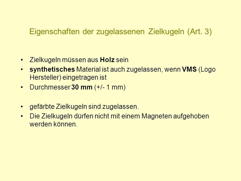 Eigenschaften der zugelassenen Zielkugeln (Art. 3) Zielkugeln müssen aus Holz sein synthetisches Material ist auch zugelassen, wenn VMS (Logo Herstell