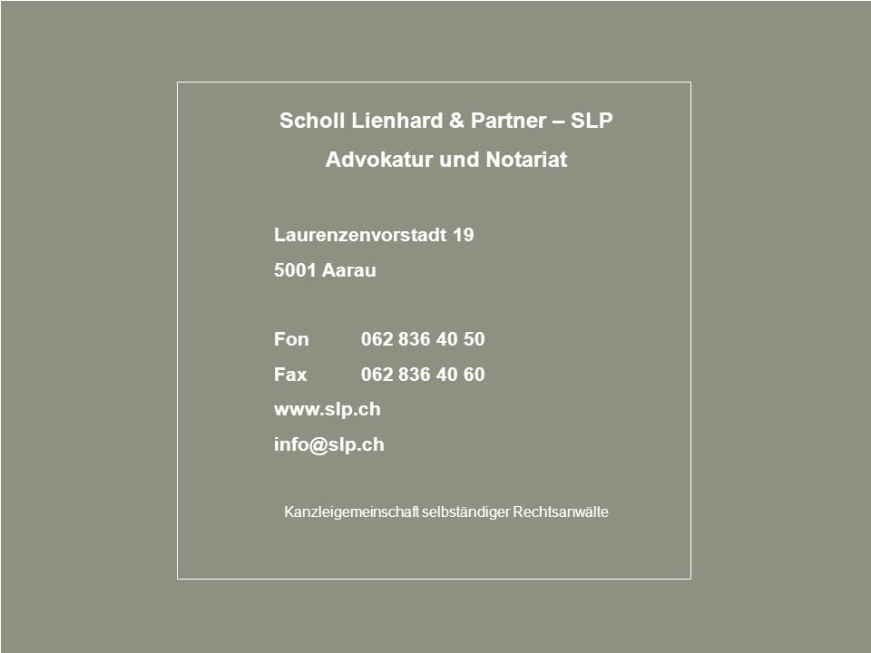 25 Scholl Lienhard & Partner – SLP Advokatur und Notariat Laurenzenvorstadt 19 5001 Aarau Fon062 836 40 50 Fax062 836 40 60 www.slp.ch info@slp.ch Kan