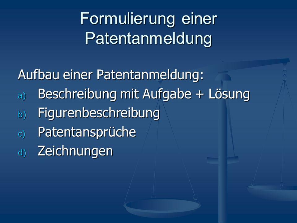 Formulierung einer Patentanmeldung Aufbau einer Patentanmeldung: a) Beschreibung mit Aufgabe + Lösung b) Figurenbeschreibung c) Patentansprüche d) Zeichnungen