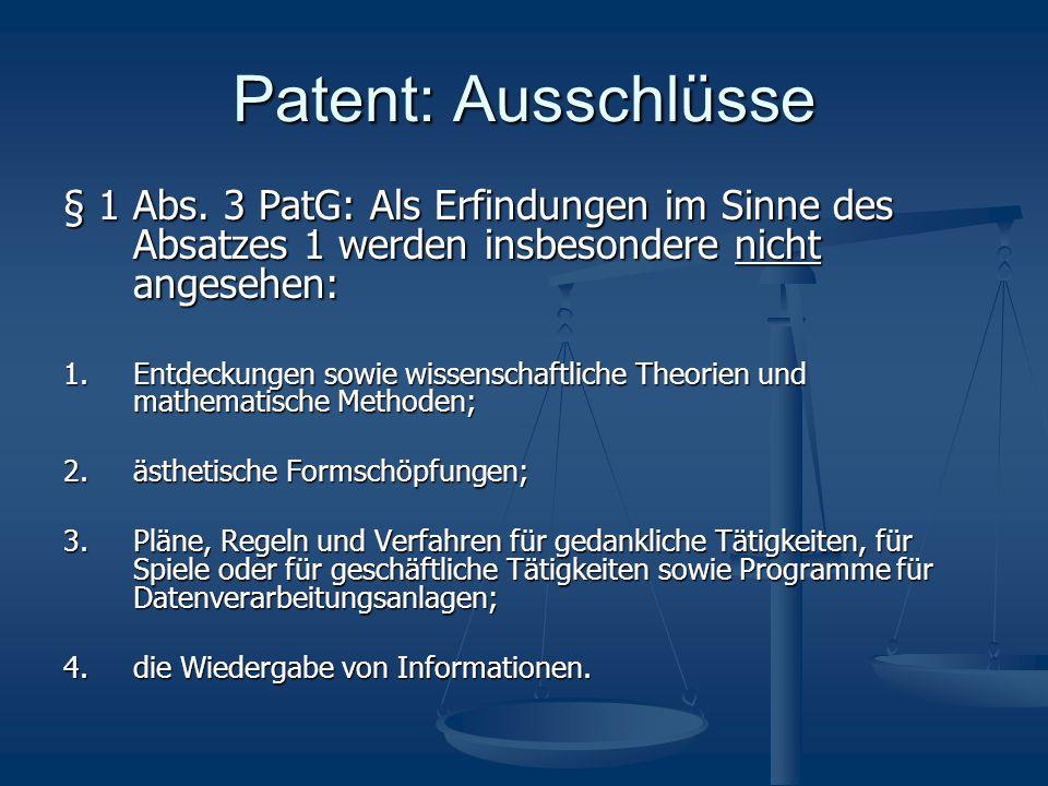 Patent: Weitere Ausschlüsse § 2 PatentG: Erfindungen, die gegen die öffentliche Ordnung oder die guten Sitten verstossen Verfahren zur therapeutischen oder chirurgischen Behandlung Pflanzensorten und Tierarten BiotechnologieRL 98/44/EG