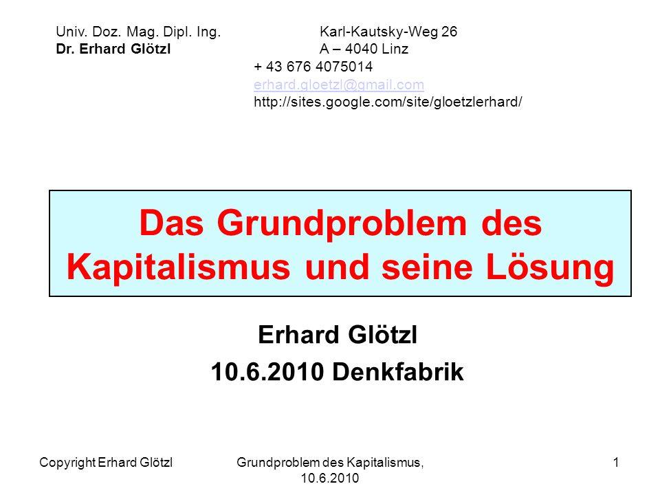 Copyright Erhard GlötzlGrundproblem des Kapitalismus, 10.6.2010 1 Das Grundproblem des Kapitalismus und seine Lösung Erhard Glötzl 10.6.2010 Denkfabrik Univ.
