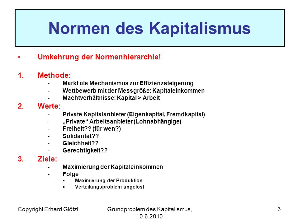 Copyright Erhard GlötzlGrundproblem des Kapitalismus, 10.6.2010 4 Grundproblem des Kapitalismus Die kapitalistischen Normen orientieren sich ausschließlich an der Güterproduktion Keine Normen für die Güterverteilung Das Verteilungsproblem kann aber durch die unsichtbare Hand des Marktes nicht gelöst werden