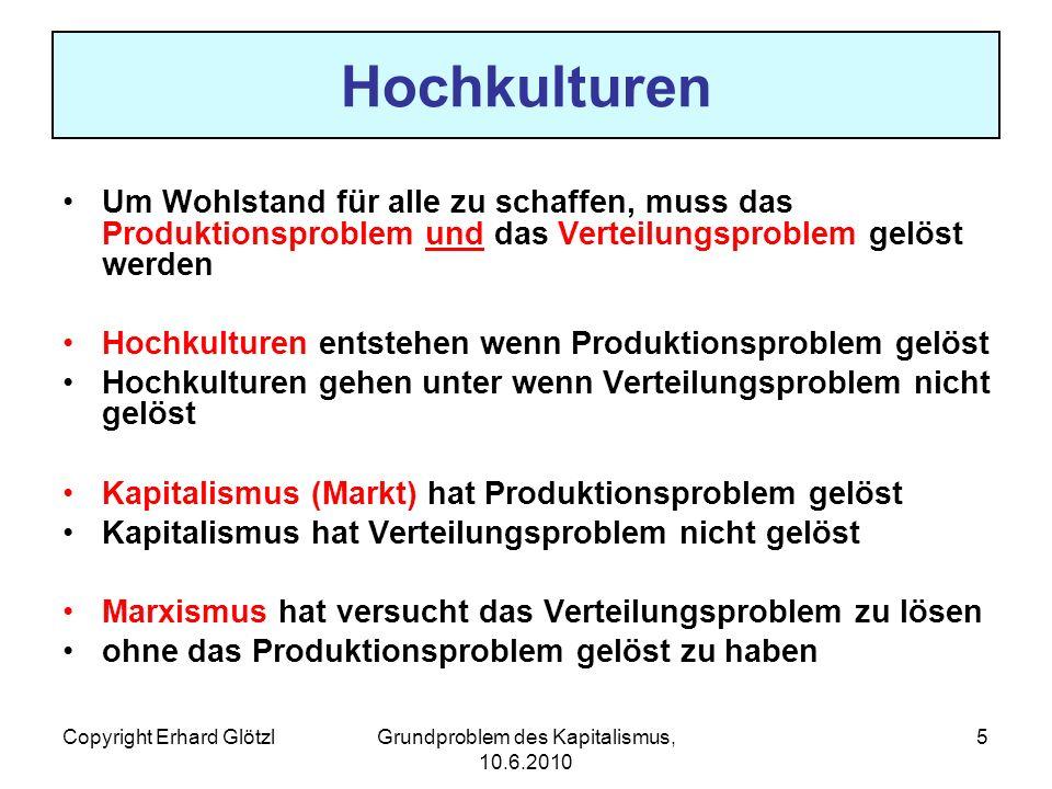 Copyright Erhard GlötzlGrundproblem des Kapitalismus, 10.6.2010 5 Hochkulturen Um Wohlstand für alle zu schaffen, muss das Produktionsproblem und das Verteilungsproblem gelöst werden Hochkulturen entstehen wenn Produktionsproblem gelöst Hochkulturen gehen unter wenn Verteilungsproblem nicht gelöst Kapitalismus (Markt) hat Produktionsproblem gelöst Kapitalismus hat Verteilungsproblem nicht gelöst Marxismus hat versucht das Verteilungsproblem zu lösen ohne das Produktionsproblem gelöst zu haben