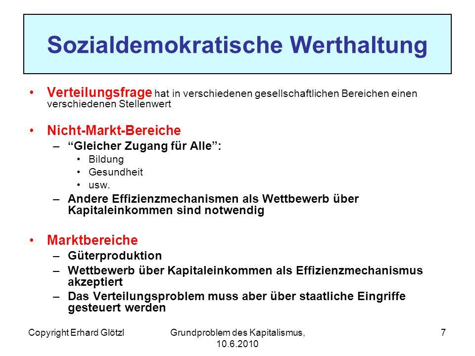 Copyright Erhard GlötzlGrundproblem des Kapitalismus, 10.6.2010 7 Sozialdemokratische Werthaltung Verteilungsfrage hat in verschiedenen gesellschaftlichen Bereichen einen verschiedenen Stellenwert Nicht-Markt-Bereiche –Gleicher Zugang für Alle: Bildung Gesundheit usw.