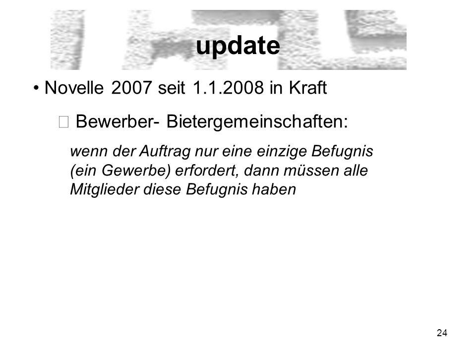 24 update Novelle 2007 seit 1.1.2008 in Kraft Bewerber- Bietergemeinschaften: wenn der Auftrag nur eine einzige Befugnis (ein Gewerbe) erfordert, dann müssen alle Mitglieder diese Befugnis haben