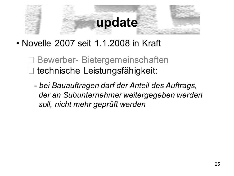 25 update Novelle 2007 seit 1.1.2008 in Kraft Bewerber- Bietergemeinschaften technische Leistungsfähigkeit: - bei Bauaufträgen darf der Anteil des Auftrags, der an Subunternehmer weitergegeben werden soll, nicht mehr geprüft werden